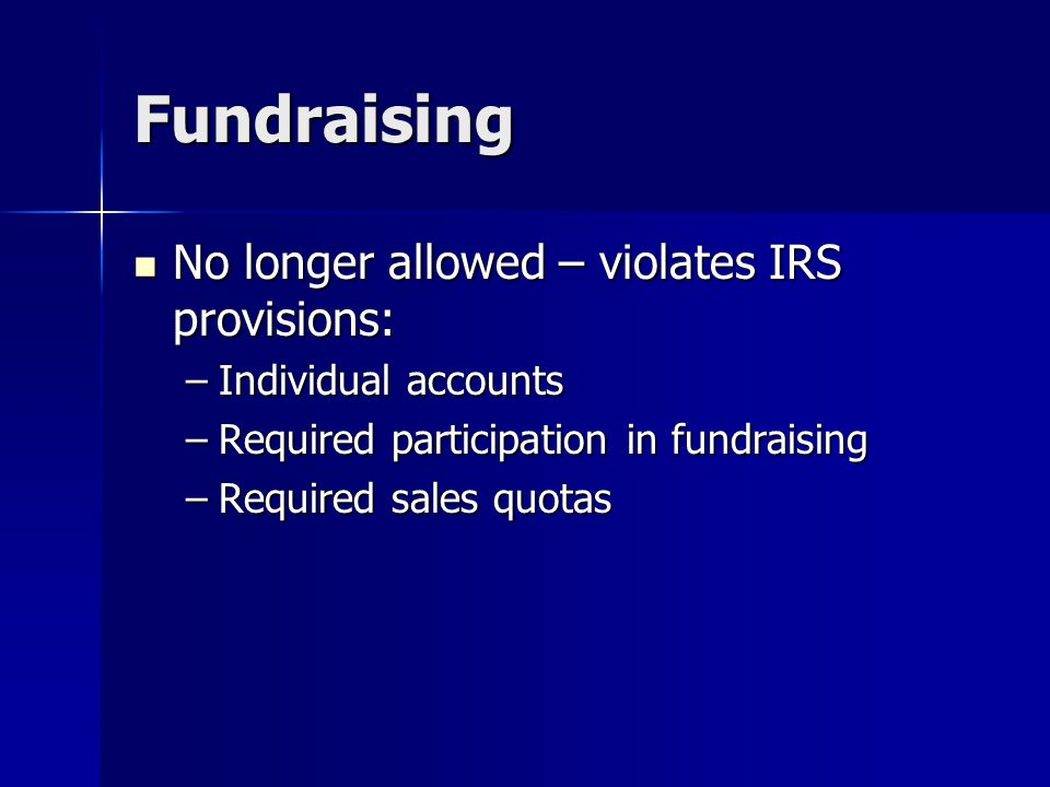 Fundraising No longer allowed – violates IRS provisions: No longer allowed – violates IRS provisions: –Individual accounts –Required participation in fundraising –Required sales quotas