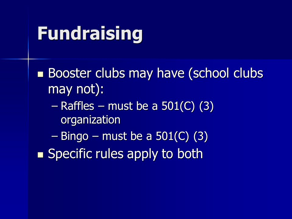 Fundraising Booster clubs may have (school clubs may not): Booster clubs may have (school clubs may not): –Raffles – must be a 501(C) (3) organization –Bingo – must be a 501(C) (3) Specific rules apply to both Specific rules apply to both