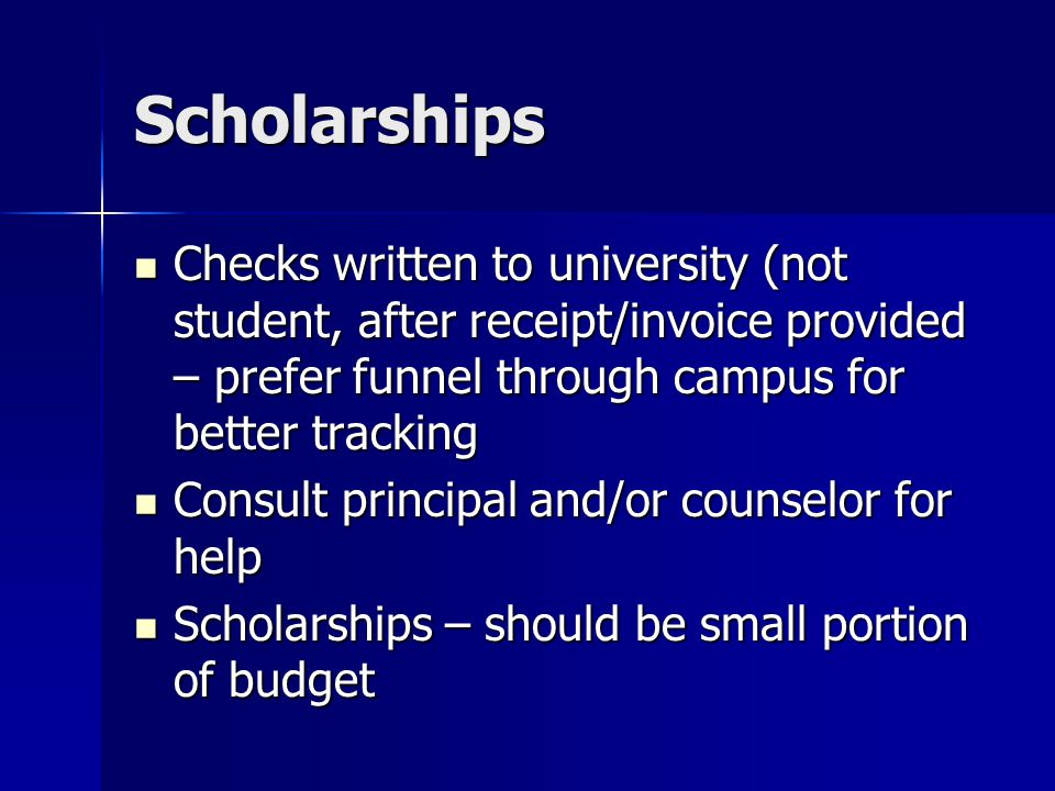 Scholarships Checks written to university (not student, after receipt/invoice provided – prefer funnel through campus for better tracking Checks written to university (not student, after receipt/invoice provided – prefer funnel through campus for better tracking Consult principal and/or counselor for help Consult principal and/or counselor for help Scholarships – should be small portion of budget Scholarships – should be small portion of budget