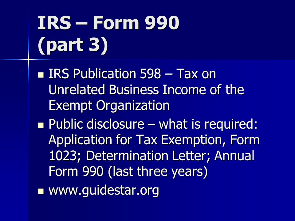 IRS – Form 990 (part 3) IRS Publication 598 – Tax on Unrelated Business Income of the Exempt Organization IRS Publication 598 – Tax on Unrelated Business Income of the Exempt Organization Public disclosure – what is required: Application for Tax Exemption, Form 1023; Determination Letter; Annual Form 990 (last three years) Public disclosure – what is required: Application for Tax Exemption, Form 1023; Determination Letter; Annual Form 990 (last three years)