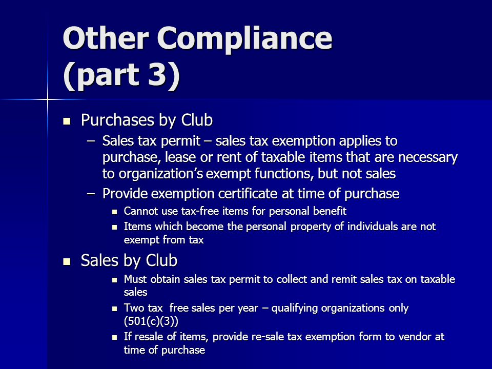 Other Compliance (part 3) Purchases by Club Purchases by Club –Sales tax permit – sales tax exemption applies to purchase, lease or rent of taxable items that are necessary to organization's exempt functions, but not sales –Provide exemption certificate at time of purchase Cannot use tax-free items for personal benefit Cannot use tax-free items for personal benefit Items which become the personal property of individuals are not exempt from tax Items which become the personal property of individuals are not exempt from tax Sales by Club Sales by Club Must obtain sales tax permit to collect and remit sales tax on taxable sales Must obtain sales tax permit to collect and remit sales tax on taxable sales Two tax free sales per year – qualifying organizations only (501(c)(3)) Two tax free sales per year – qualifying organizations only (501(c)(3)) If resale of items, provide re-sale tax exemption form to vendor at time of purchase If resale of items, provide re-sale tax exemption form to vendor at time of purchase