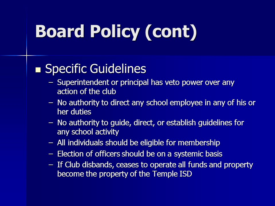 Board Policy (cont) Specific Guidelines Specific Guidelines –Superintendent or principal has veto power over any action of the club –No authority to direct any school employee in any of his or her duties –No authority to guide, direct, or establish guidelines for any school activity –All individuals should be eligible for membership –Election of officers should be on a systemic basis –If Club disbands, ceases to operate all funds and property become the property of the Temple ISD