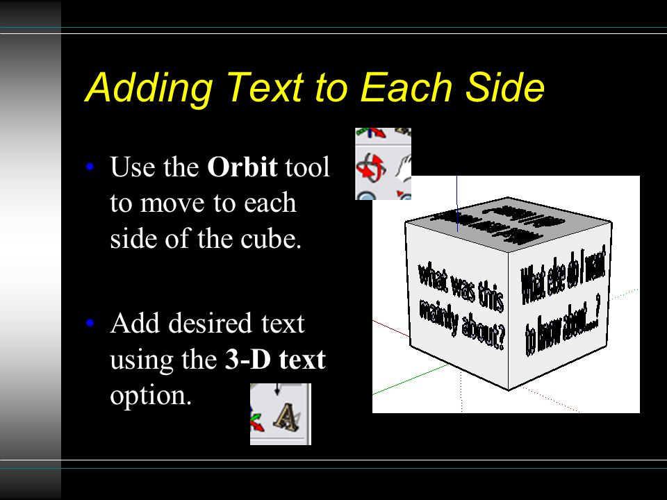 Adding Text to Each Side Use the Orbit tool to move to each side of the cube.