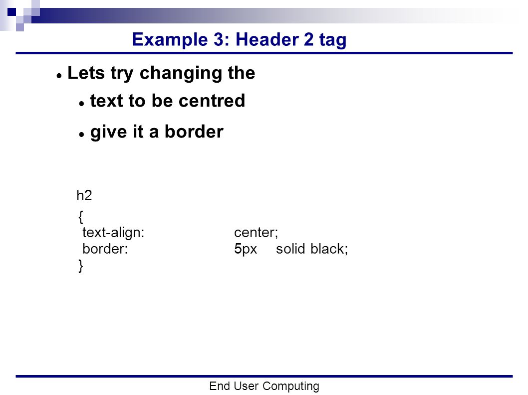Example 3: Header 2 tag End User Computing Lets try changing the text to be centred give it a border h2 { text-align:center; border:5px solid black; }