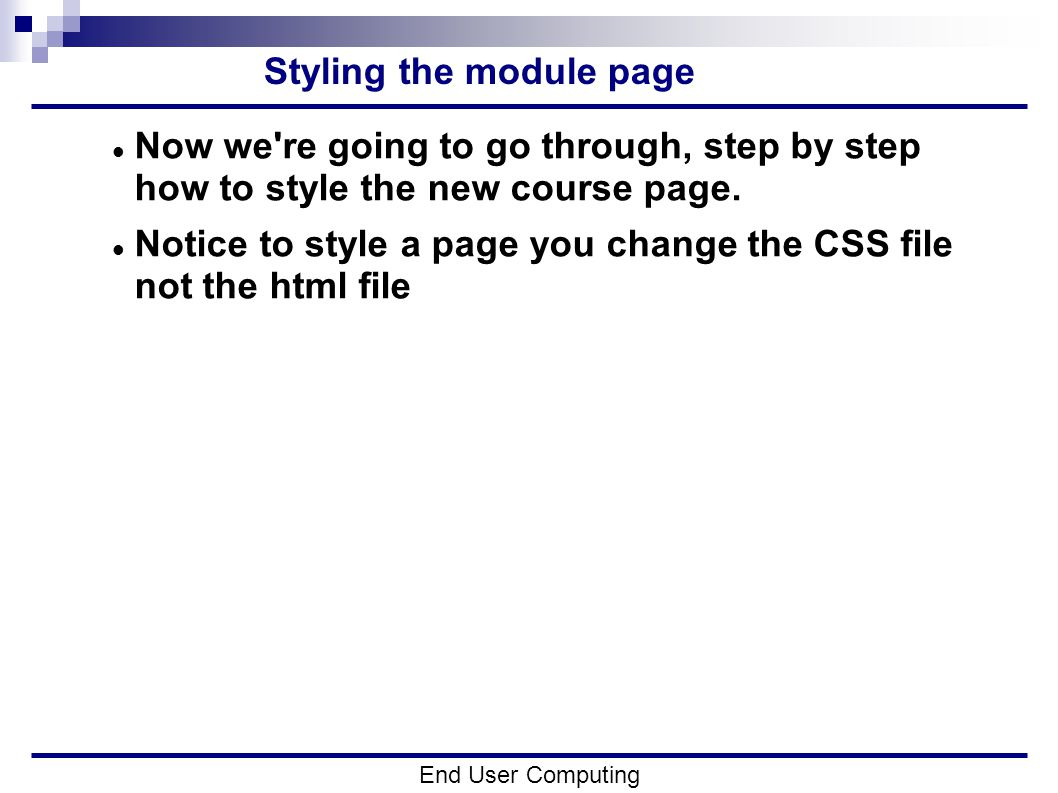 Styling the module page End User Computing Now we re going to go through, step by step how to style the new course page.