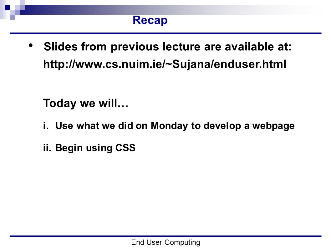 Recap Slides from previous lecture are available at:   Today we will… i.Use what we did on Monday to develop a webpage ii.Begin using CSS End User Computing