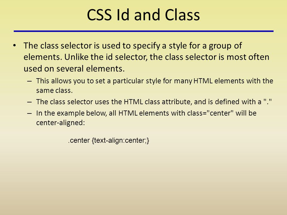 CSS Id and Class The class selector is used to specify a style for a group of elements.