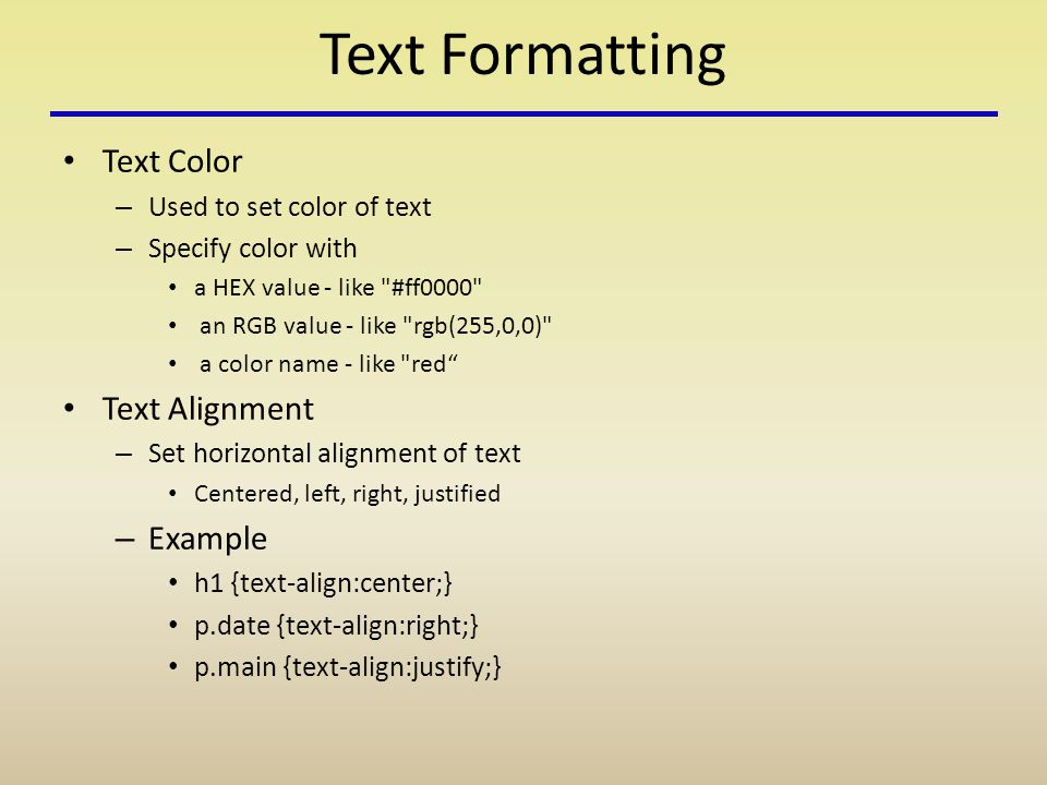 Text Formatting Text Color – Used to set color of text – Specify color with a HEX value - like #ff0000 an RGB value - like rgb(255,0,0) a color name - like red Text Alignment – Set horizontal alignment of text Centered, left, right, justified – Example h1 {text-align:center;} p.date {text-align:right;} p.main {text-align:justify;}