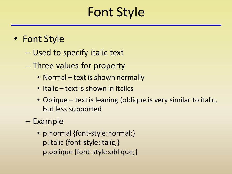 Font Style – Used to specify italic text – Three values for property Normal – text is shown normally Italic – text is shown in italics Oblique – text is leaning (oblique is very similar to italic, but less supported – Example p.normal {font-style:normal;} p.italic {font-style:italic;} p.oblique {font-style:oblique;}