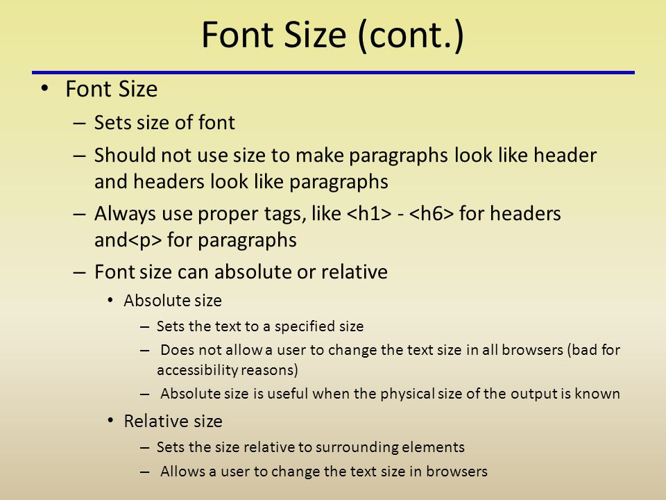 Font Size (cont.) Font Size – Sets size of font – Should not use size to make paragraphs look like header and headers look like paragraphs – Always use proper tags, like - for headers and for paragraphs – Font size can absolute or relative Absolute size – Sets the text to a specified size – Does not allow a user to change the text size in all browsers (bad for accessibility reasons) – Absolute size is useful when the physical size of the output is known Relative size – Sets the size relative to surrounding elements – Allows a user to change the text size in browsers