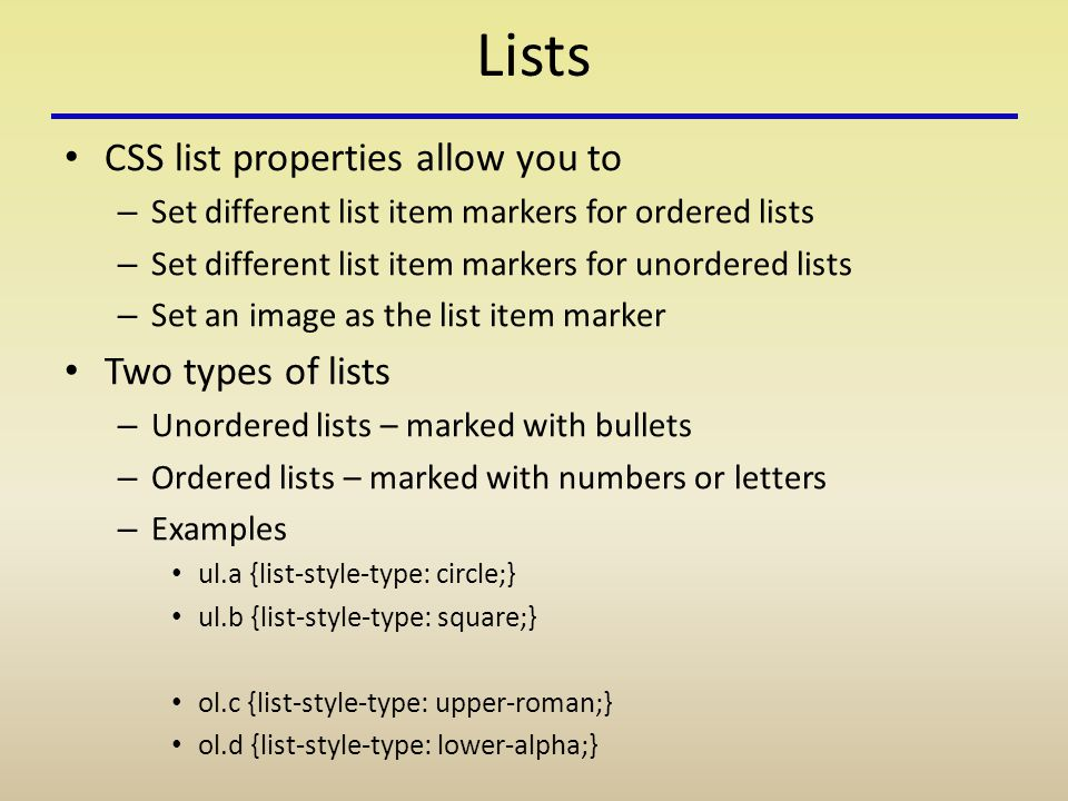 Lists CSS list properties allow you to – Set different list item markers for ordered lists – Set different list item markers for unordered lists – Set an image as the list item marker Two types of lists – Unordered lists – marked with bullets – Ordered lists – marked with numbers or letters – Examples ul.a {list-style-type: circle;} ul.b {list-style-type: square;} ol.c {list-style-type: upper-roman;} ol.d {list-style-type: lower-alpha;}