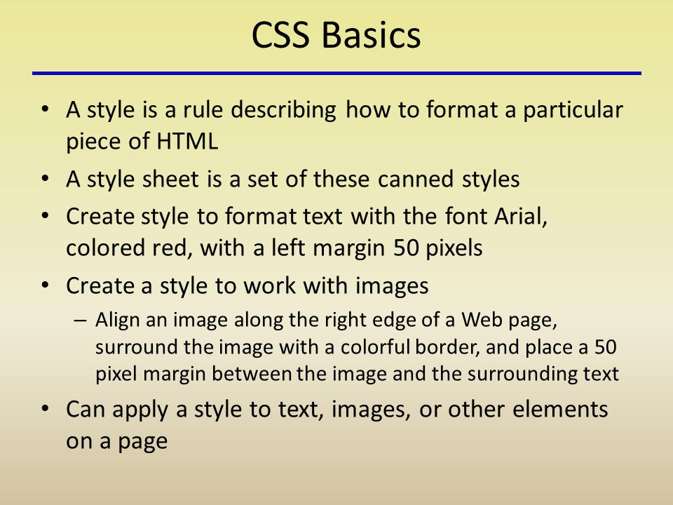 CSS Basics A style is a rule describing how to format a particular piece of HTML A style sheet is a set of these canned styles Create style to format text with the font Arial, colored red, with a left margin 50 pixels Create a style to work with images – Align an image along the right edge of a Web page, surround the image with a colorful border, and place a 50 pixel margin between the image and the surrounding text Can apply a style to text, images, or other elements on a page