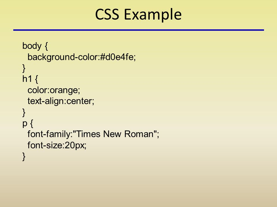 CSS Example body { background-color:#d0e4fe; } h1 { color:orange; text-align:center; } p { font-family: Times New Roman ; font-size:20px; }