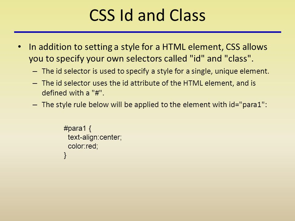 CSS Id and Class In addition to setting a style for a HTML element, CSS allows you to specify your own selectors called id and class .