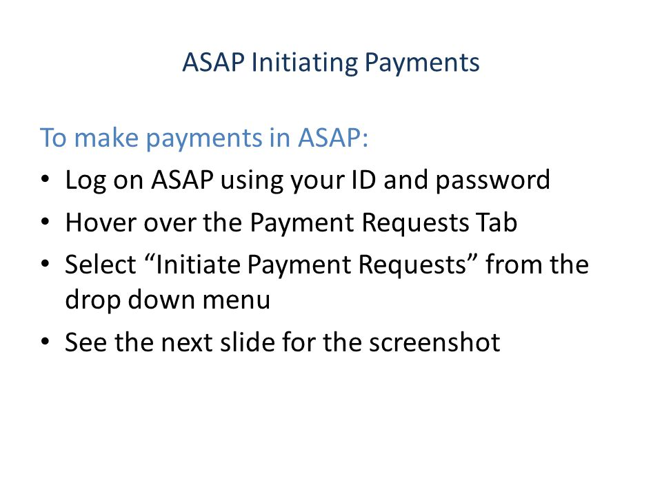 ASAP Initiating Payments To make payments in ASAP: Log on ASAP using your ID and password Hover over the Payment Requests Tab Select Initiate Payment Requests from the drop down menu See the next slide for the screenshot