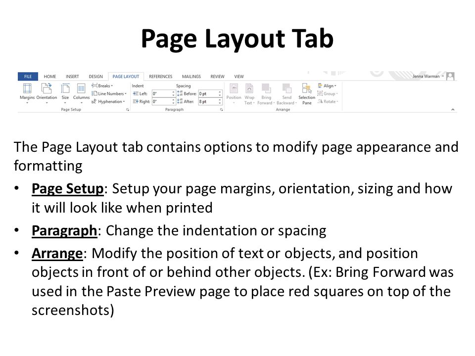 Page Layout Tab The Page Layout tab contains options to modify page appearance and formatting Page Setup: Setup your page margins, orientation, sizing and how it will look like when printed Paragraph: Change the indentation or spacing Arrange: Modify the position of text or objects, and position objects in front of or behind other objects.