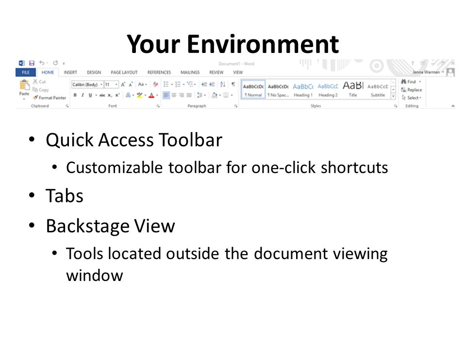 Your Environment Quick Access Toolbar Customizable toolbar for one-click shortcuts Tabs Backstage View Tools located outside the document viewing window