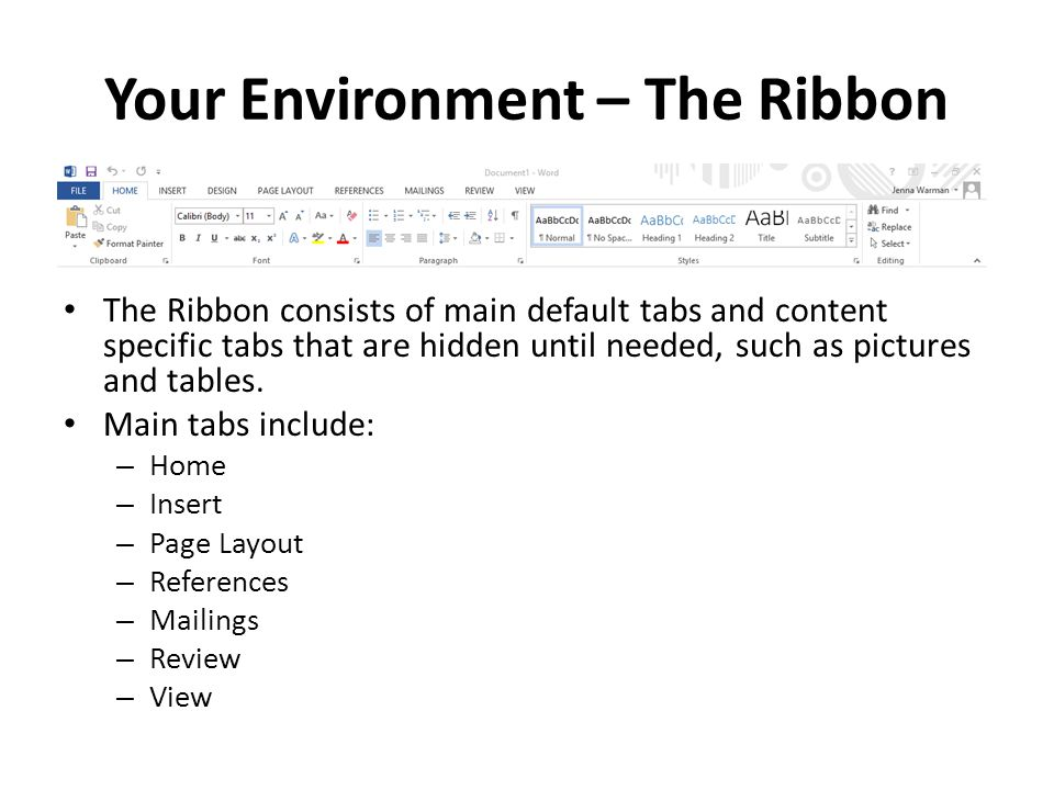Your Environment – The Ribbon The Ribbon consists of main default tabs and content specific tabs that are hidden until needed, such as pictures and tables.