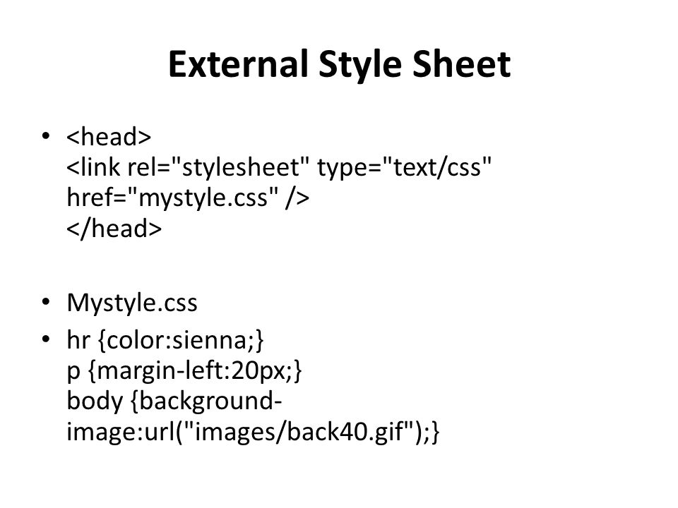 External Style Sheet Mystyle.css hr {color:sienna;} p {margin-left:20px;} body {background- image:url( images/back40.gif );}