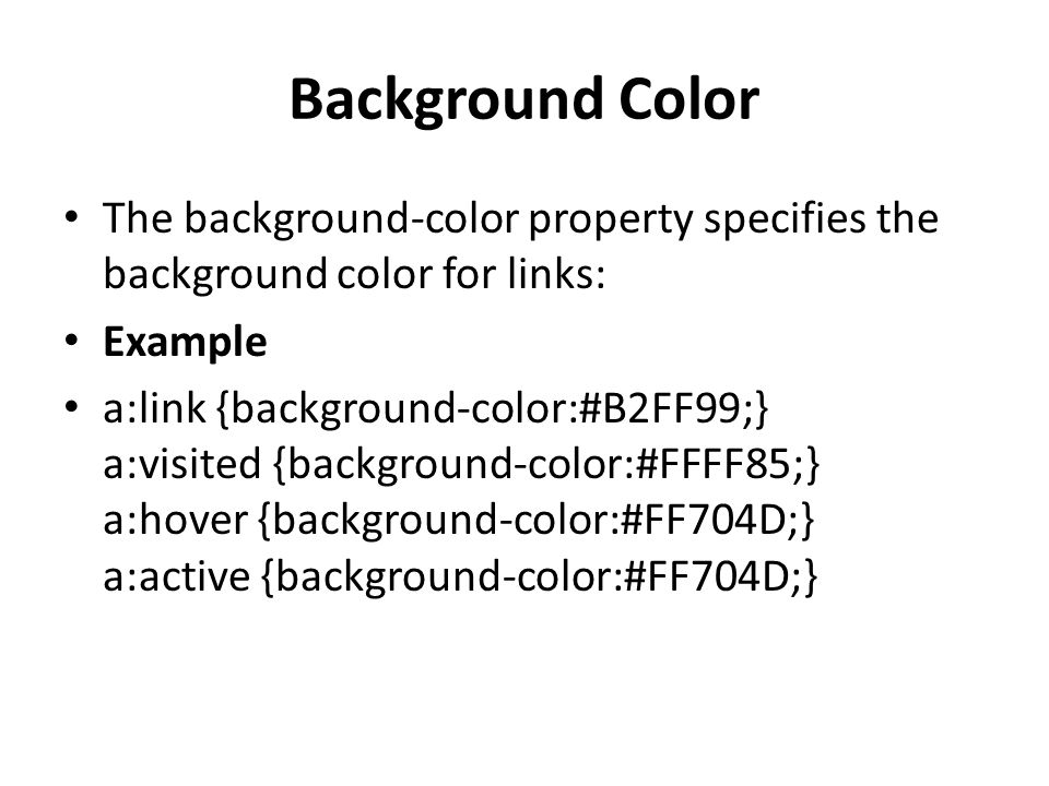 Background Color The background-color property specifies the background color for links: Example a:link {background-color:#B2FF99;} a:visited {background-color:#FFFF85;} a:hover {background-color:#FF704D;} a:active {background-color:#FF704D;}