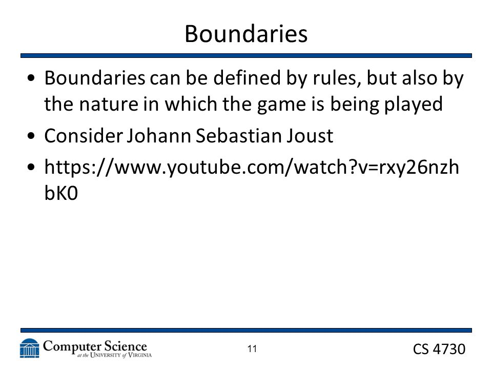 CS 4730 Boundaries Boundaries can be defined by rules, but also by the nature in which the game is being played Consider Johann Sebastian Joust   v=rxy26nzh bK0 11