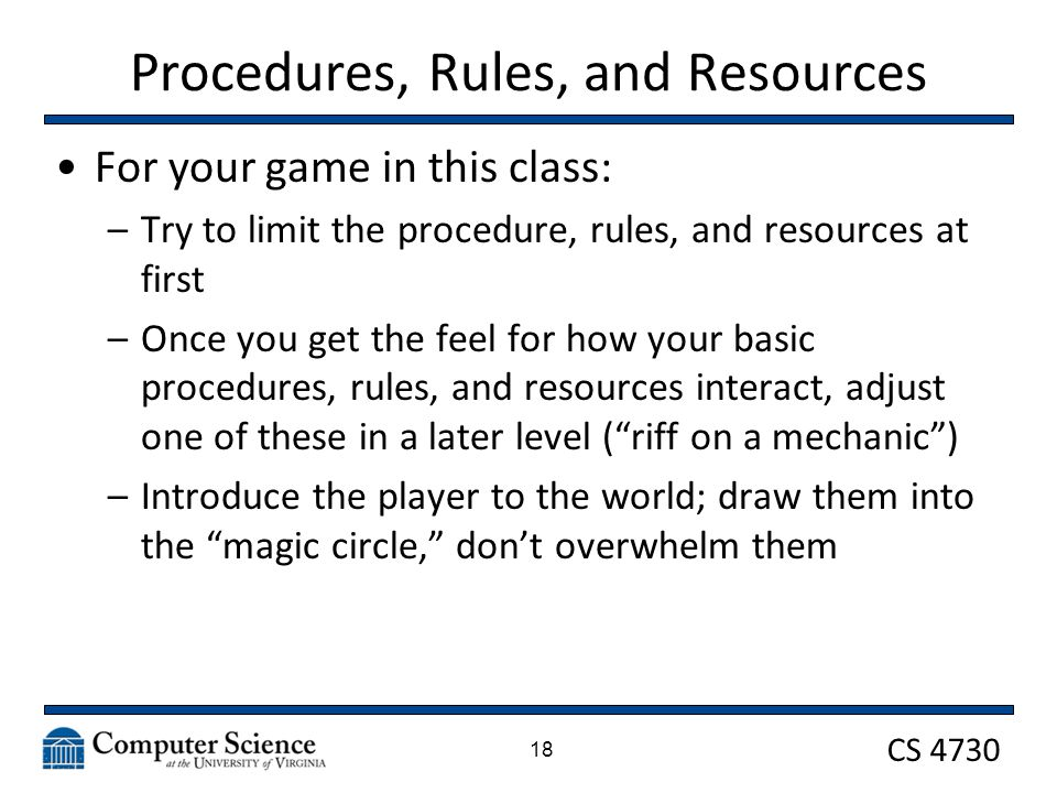 CS 4730 Procedures, Rules, and Resources For your game in this class: –Try to limit the procedure, rules, and resources at first –Once you get the feel for how your basic procedures, rules, and resources interact, adjust one of these in a later level ( riff on a mechanic ) –Introduce the player to the world; draw them into the magic circle, don't overwhelm them 18
