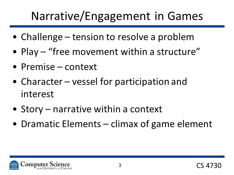 CS 4730 Narrative/Engagement in Games Challenge – tension to resolve a problem Play – free movement within a structure Premise – context Character – vessel for participation and interest Story – narrative within a context Dramatic Elements – climax of game element 3