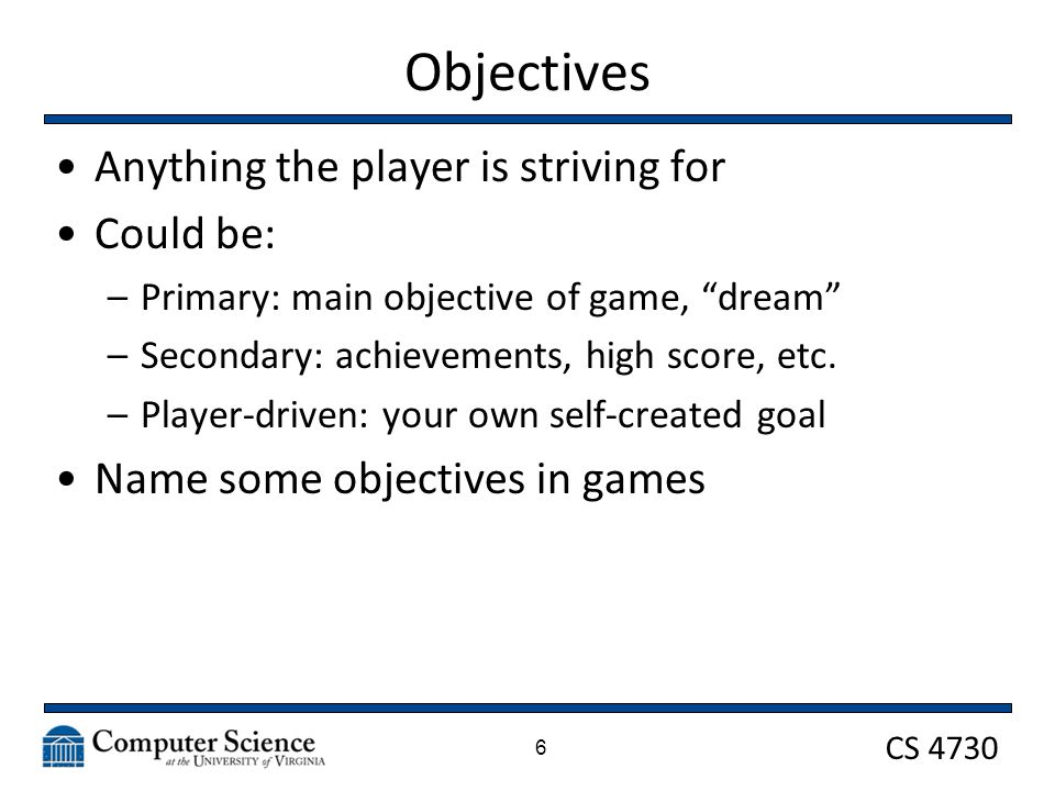 CS 4730 Objectives Anything the player is striving for Could be: –Primary: main objective of game, dream –Secondary: achievements, high score, etc.