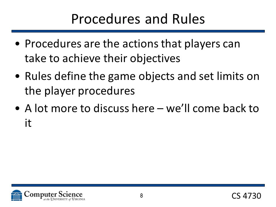 CS 4730 Procedures and Rules Procedures are the actions that players can take to achieve their objectives Rules define the game objects and set limits on the player procedures A lot more to discuss here – we'll come back to it 8