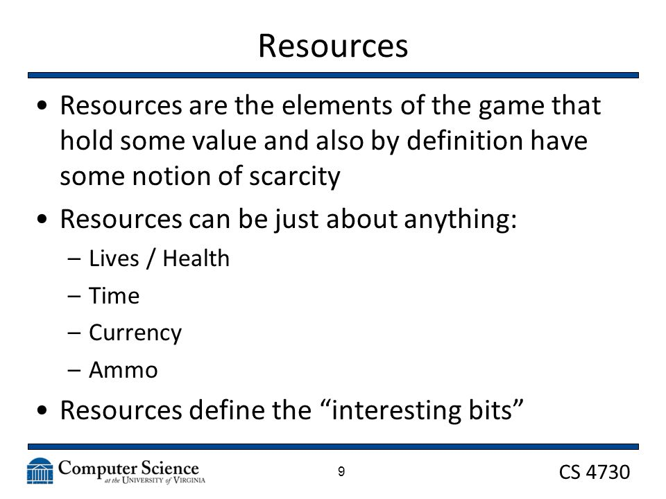 CS 4730 Resources Resources are the elements of the game that hold some value and also by definition have some notion of scarcity Resources can be just about anything: –Lives / Health –Time –Currency –Ammo Resources define the interesting bits 9