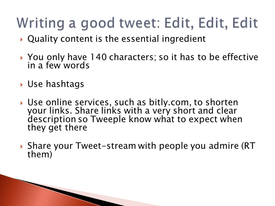 Quality content is the essential ingredient  You only have 140 characters; so it has to be effective in a few words  Use hashtags  Use online services, such as bitly.com, to shorten your links.