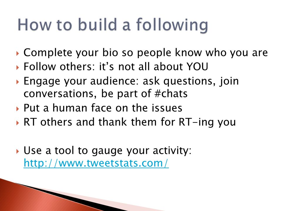 Complete your bio so people know who you are  Follow others: it's not all about YOU  Engage your audience: ask questions, join conversations, be part of #chats  Put a human face on the issues  RT others and thank them for RT-ing you  Use a tool to gauge your activity: