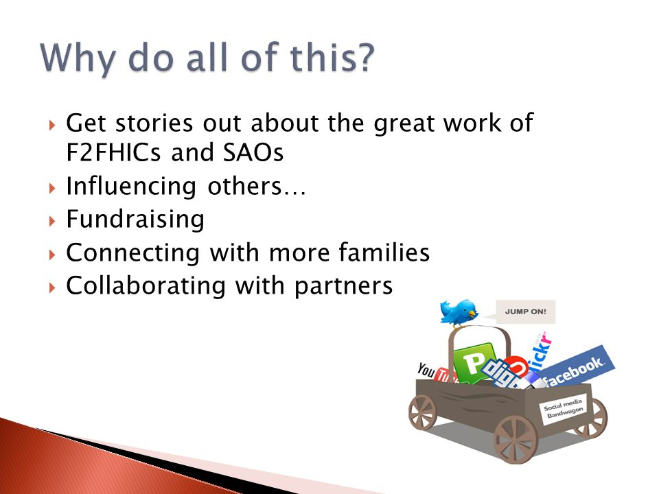  Get stories out about the great work of F2FHICs and SAOs  Influencing others…  Fundraising  Connecting with more families  Collaborating with partners