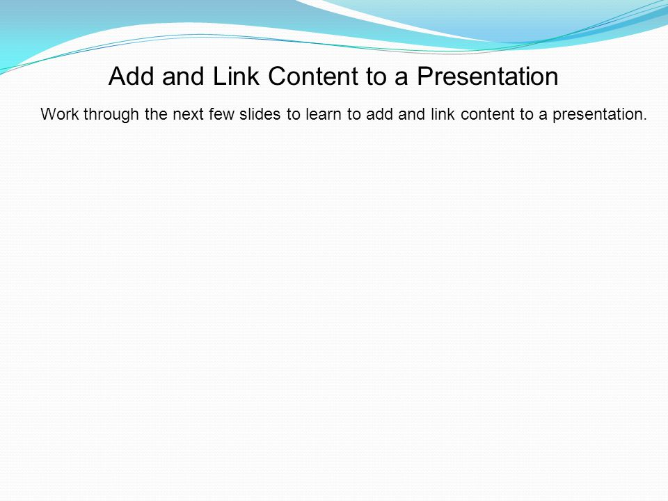 Work through the next few slides to learn to add and link content to a presentation.