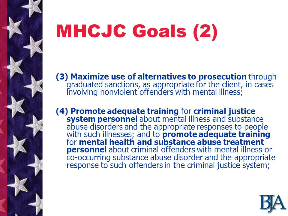 MHCJC Goals (2) (3) Maximize use of alternatives to prosecution through graduated sanctions, as appropriate for the client, in cases involving nonviolent offenders with mental illness; (4) Promote adequate training for criminal justice system personnel about mental illness and substance abuse disorders and the appropriate responses to people with such illnesses; and to promote adequate training for mental health and substance abuse treatment personnel about criminal offenders with mental illness or co-occurring substance abuse disorder and the appropriate response to such offenders in the criminal justice system;