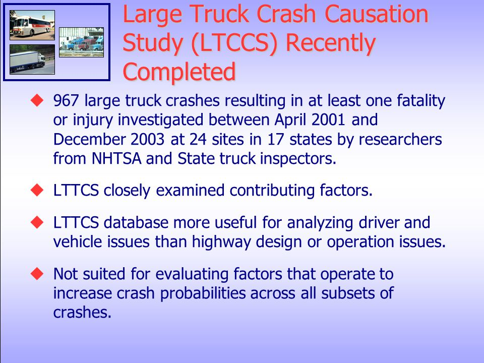 Large Truck Crash Causation Study (LTCCS) Recently Completed  967 large truck crashes resulting in at least one fatality or injury investigated between April 2001 and December 2003 at 24 sites in 17 states by researchers from NHTSA and State truck inspectors.
