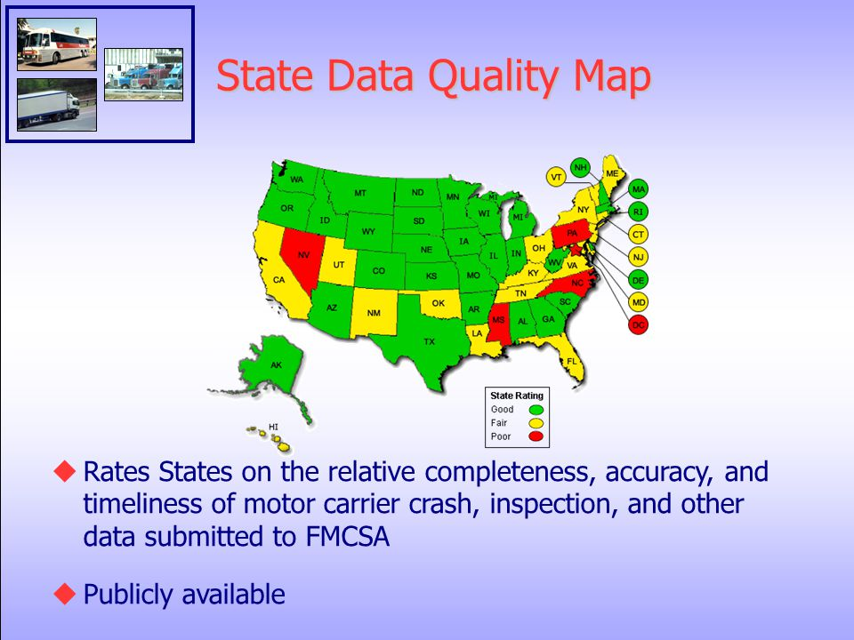 State Data Quality Map  Rates States on the relative completeness, accuracy, and timeliness of motor carrier crash, inspection, and other data submitted to FMCSA  Publicly available