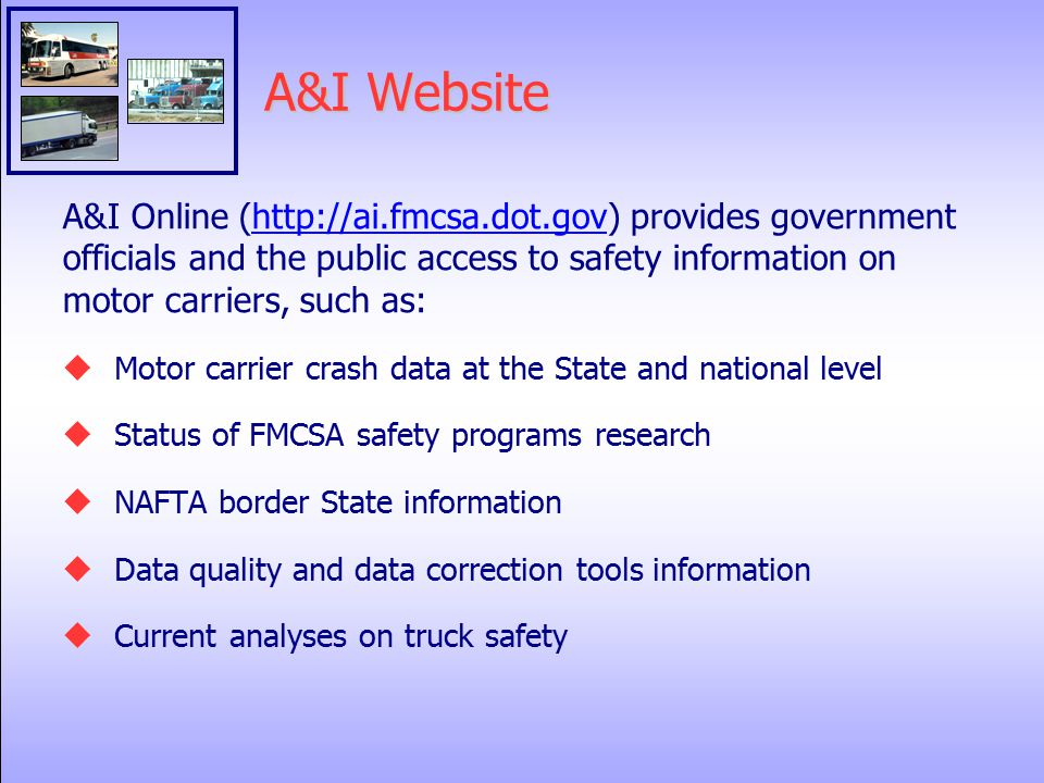 A&I Website A&I Online (  provides government officials and the public access to safety information on motor carriers, such as:  Motor carrier crash data at the State and national level  Status of FMCSA safety programs research  NAFTA border State information  Data quality and data correction tools information  Current analyses on truck safety