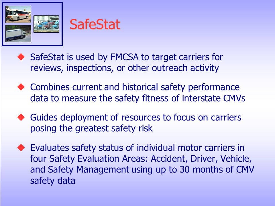 SafeStat  SafeStat is used by FMCSA to target carriers for reviews, inspections, or other outreach activity  Combines current and historical safety performance data to measure the safety fitness of interstate CMVs  Guides deployment of resources to focus on carriers posing the greatest safety risk  Evaluates safety status of individual motor carriers in four Safety Evaluation Areas: Accident, Driver, Vehicle, and Safety Management using up to 30 months of CMV safety data