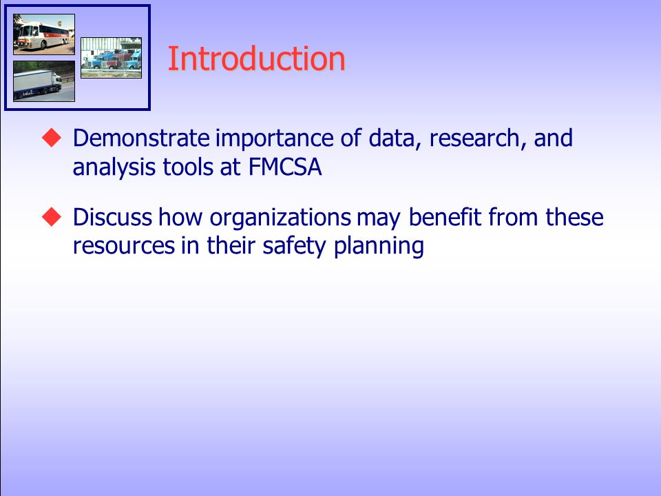 Introduction  Demonstrate importance of data, research, and analysis tools at FMCSA  Discuss how organizations may benefit from these resources in their safety planning