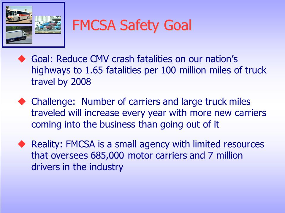 FMCSA Safety Goal  Goal: Reduce CMV crash fatalities on our nation's highways to 1.65 fatalities per 100 million miles of truck travel by 2008  Challenge: Number of carriers and large truck miles traveled will increase every year with more new carriers coming into the business than going out of it  Reality: FMCSA is a small agency with limited resources that oversees 685,000 motor carriers and 7 million drivers in the industry