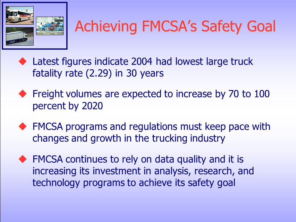 Achieving FMCSA's Safety Goal  Latest figures indicate 2004 had lowest large truck fatality rate (2.29) in 30 years  Freight volumes are expected to increase by 70 to 100 percent by 2020  FMCSA programs and regulations must keep pace with changes and growth in the trucking industry  FMCSA continues to rely on data quality and it is increasing its investment in analysis, research, and technology programs to achieve its safety goal