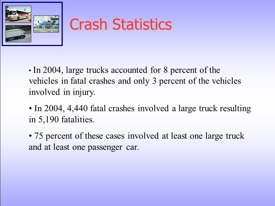 Crash Statistics In 2004, large trucks accounted for 8 percent of the vehicles in fatal crashes and only 3 percent of the vehicles involved in injury.