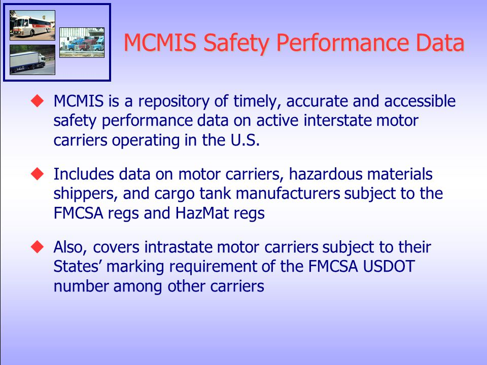 MCMIS Safety Performance Data  MCMIS is a repository of timely, accurate and accessible safety performance data on active interstate motor carriers operating in the U.S.