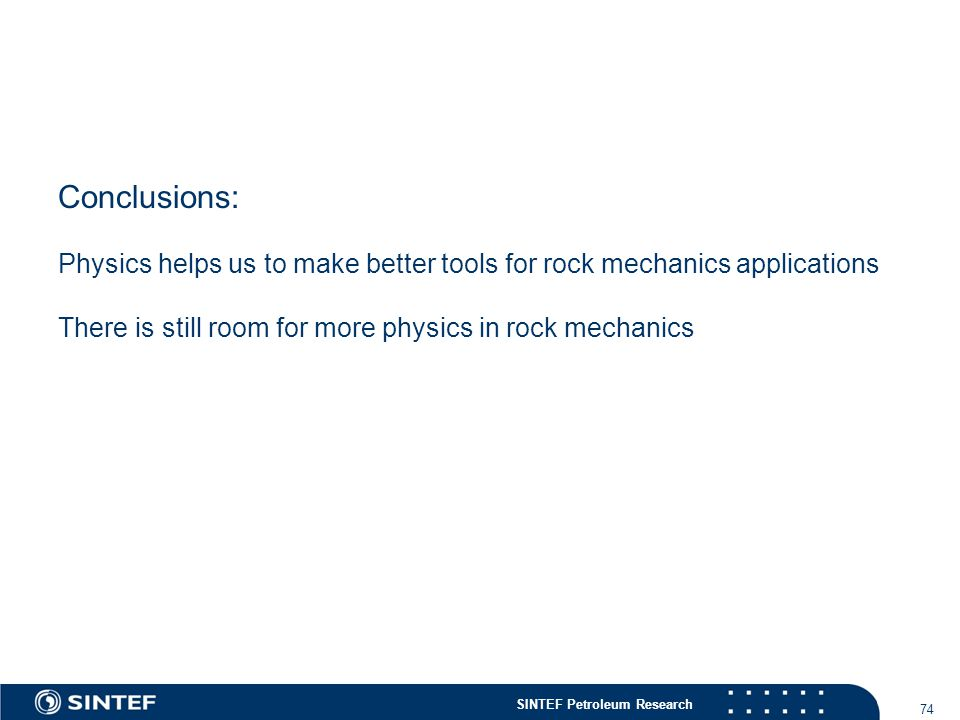 SINTEF Petroleum Research 74 Conclusions: Physics helps us to make better tools for rock mechanics applications There is still room for more physics in rock mechanics