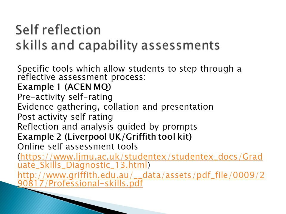 Specific tools which allow students to step through a reflective assessment process: Example 1 (ACEN MQ) Pre-activity self-rating Evidence gathering, collation and presentation Post activity self rating Reflection and analysis guided by prompts Example 2 (Liverpool UK/Griffith tool kit) Online self assessment tools (  uate_Skills_Diagnostic_13.html)  uate_Skills_Diagnostic_13.html /Professional-skills.pdf