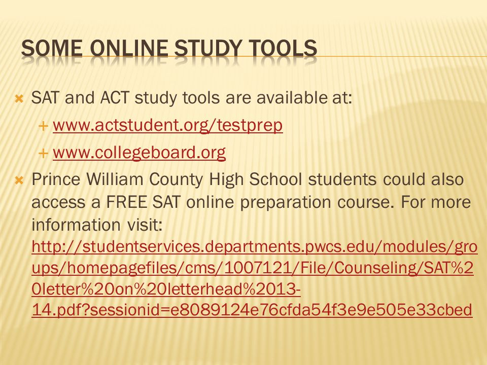  SAT and ACT study tools are available at:            Prince William County High School students could also access a FREE SAT online preparation course.