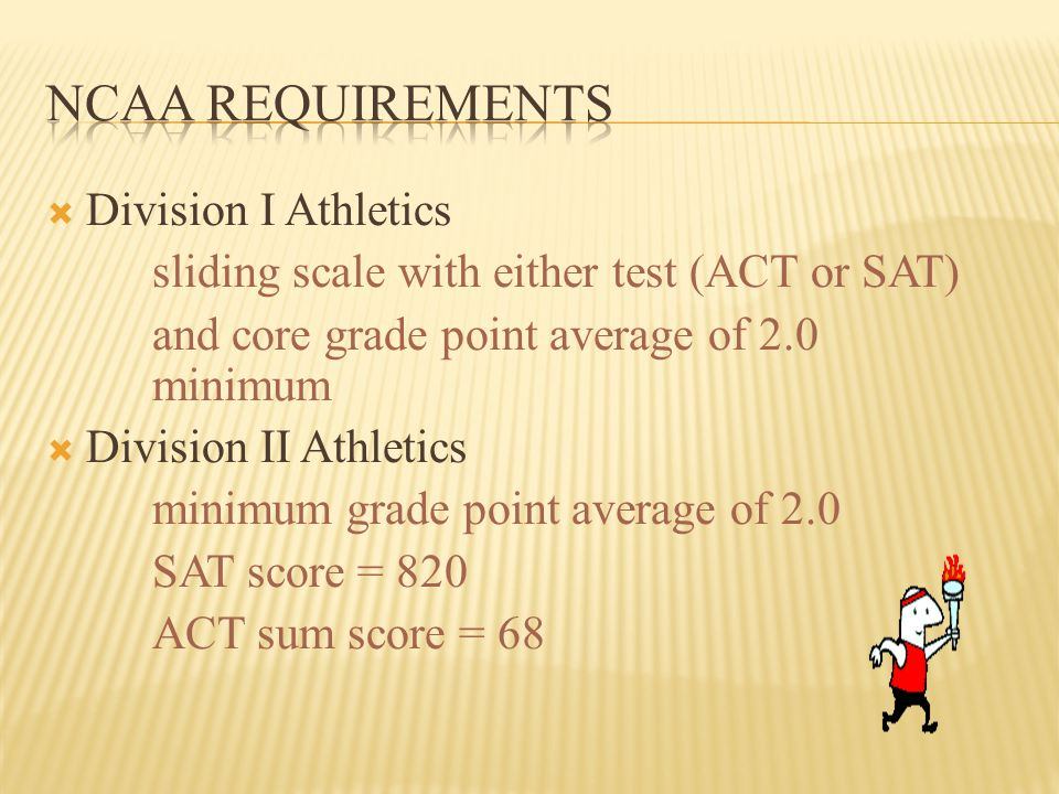  Division I Athletics sliding scale with either test (ACT or SAT) and core grade point average of 2.0 minimum  Division II Athletics minimum grade point average of 2.0 SAT score = 820 ACT sum score = 68