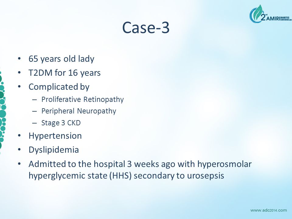 Case-3 65 years old lady T2DM for 16 years Complicated by – Proliferative Retinopathy – Peripheral Neuropathy – Stage 3 CKD Hypertension Dyslipidemia Admitted to the hospital 3 weeks ago with hyperosmolar hyperglycemic state (HHS) secondary to urosepsis