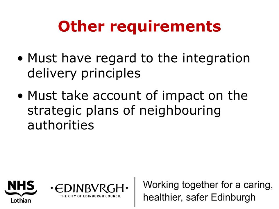 Other requirements Must have regard to the integration delivery principles Must take account of impact on the strategic plans of neighbouring authorities